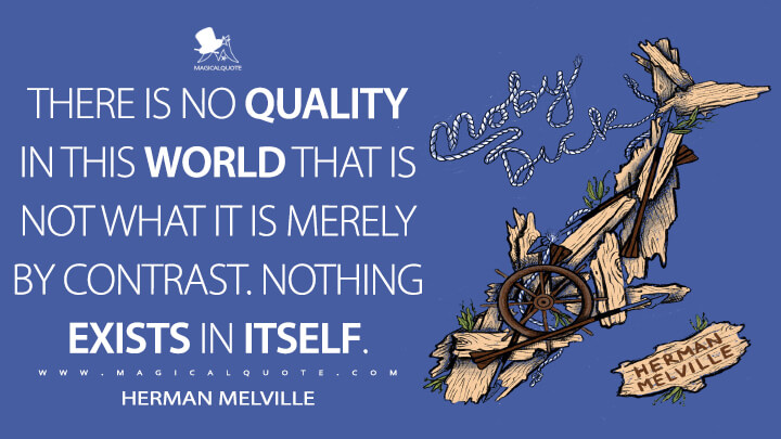 There is no quality in this world that is not what it is merely by contrast. Nothing exists in itself. - Herman Melville (Moby-Dick; or, The Whale Quotes)