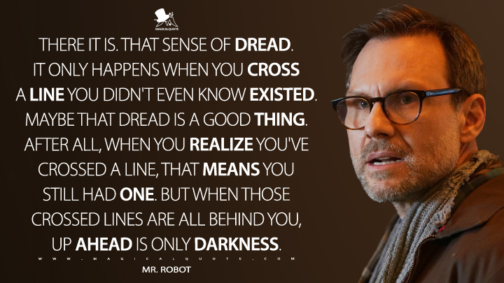 There it is. That sense of dread. It only happens when you cross a line you didn't even know existed. Maybe that dread is a good thing. After all, when you realize you've crossed a line, that means you still had one. But when those crossed lines are all behind you, up ahead is only darkness. - Mr. Robot (Mr. Robot Quotes)