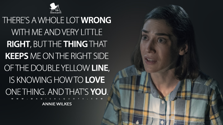 There's a whole lot wrong with me and very little right, but the thing that keeps me on the right side of the double yellow line, is knowing how to love one thing. And that's you. - Annie Wilkes (Castle Rock Quotes)