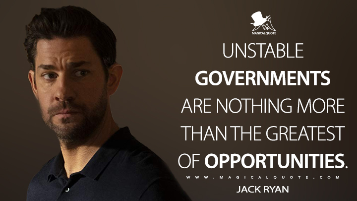 Unstable governments are nothing more than the greatest of opportunities. - Jack Ryan (Tom Clancy's Jack Ryan Quotes)