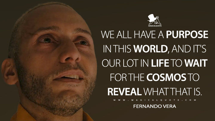 We all have a purpose in this world, and it's our lot in life to wait for the cosmos to reveal what that is. - Fernando Vera (Mr. Robot Quotes)