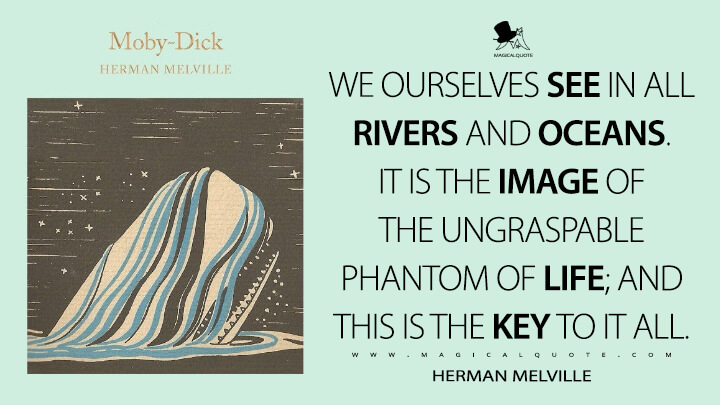 We ourselves see in all rivers and oceans. It is the image of the ungraspable phantom of life; and this is the key to it all. - Herman Melville (Moby-Dick; or, The Whale Quotes)