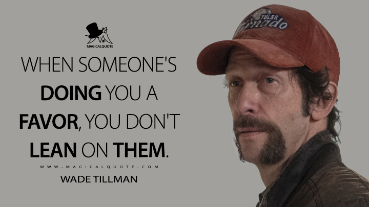 When someone's doing you a favor, you don't lean on them. - Wade Tillman (Watchmen Quotes)