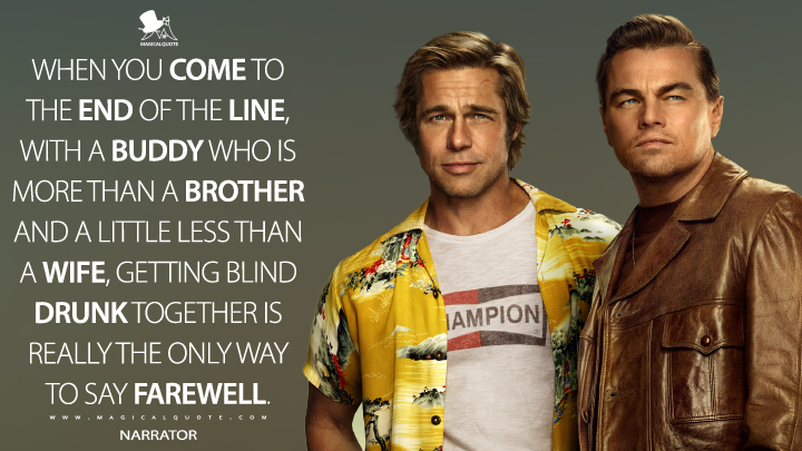 When you come to the end of the line, with a buddy who is more than a brother and a little less than a wife, getting blind drunk together is really the only way to say farewell. - Narrator (Once Upon a Time ... in Hollywood Quotes)