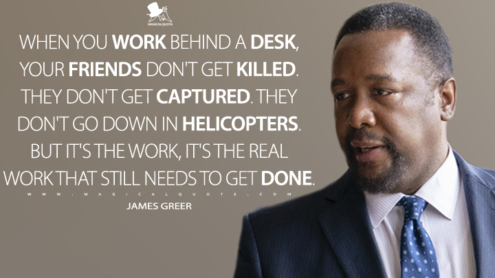When you work behind a desk, your friends don't get killed. They don't get captured. They don't go down in helicopters. But it's the work, it's the real work that still needs to get done. - James Greer (Tom Clancy's Jack Ryan Quotes)