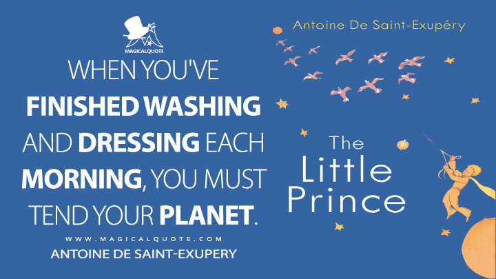 When you've finished washing and dressing each morning, you must tend your planet. - Antoine de Saint-Exupery (The Little Prince Quotes)
