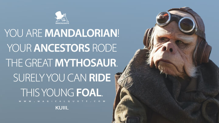 You are Mandalorian! Your ancestors rode the great Mythosaur. Surely you can ride this young foal. - Kuiil (The Mandalorian Quotes)