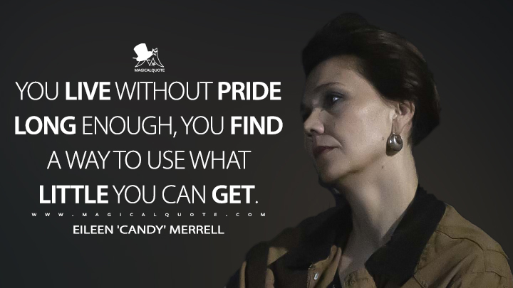 You live without pride long enough, you find a way to use what little you can get. - Eileen 'Candy' Merrell (The Deuce Quotes)
