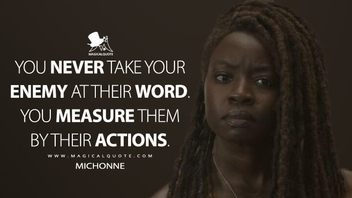 You never take your enemy at their word. You measure them by their actions. - Michonne (The Walking Dead Quotes)