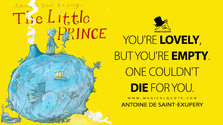 You're lovely, but you're empty. One couldn't die for you. - Antoine de Saint-Exupery (The Little Prince Quotes)