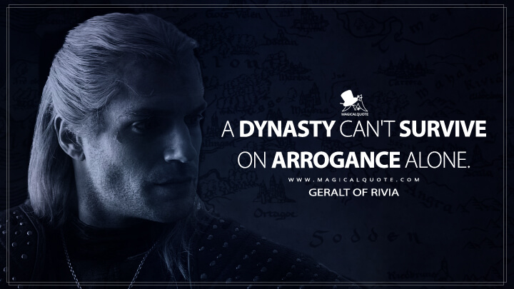 A dynasty can't survive on arrogance alone. - Geralt of Rivia (The Witcher Quotes)