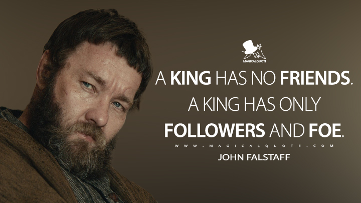 A king has no friends. A king has only followers and foe. - John Falstaff (The King Quotes)