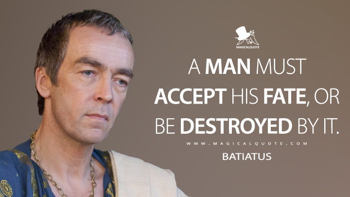 A man must accept his fate, or be destroyed by it. - Batiatus (Spartacus Quotes)
