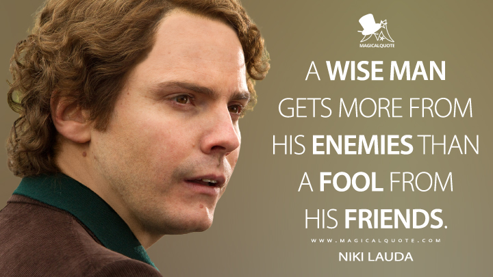A wise man gets more from his enemies than a fool from his friends. - Niki Lauda (Rush Quotes)