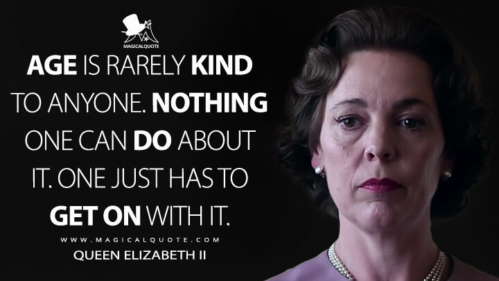 Age is rarely kind to anyone. Nothing one can do about it. One just has to get on with it. - Queen Elizabeth II (The Crown Quotes)