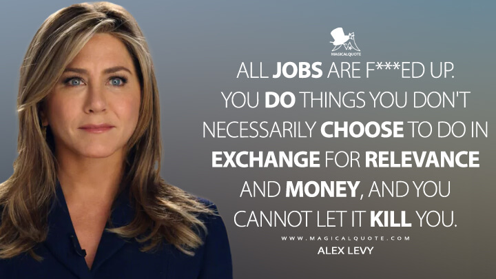 All jobs are f***ed up. You do things you don't necessarily choose to do in exchange for relevance and money, and you cannot let it kill you. - Alex Levy (The Morning Show Quotes)
