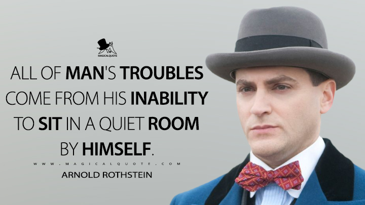All of man's troubles come from his inability to sit in a quiet room by himself. - Arnold Rothstein (Boardwalk Empire Quotes)