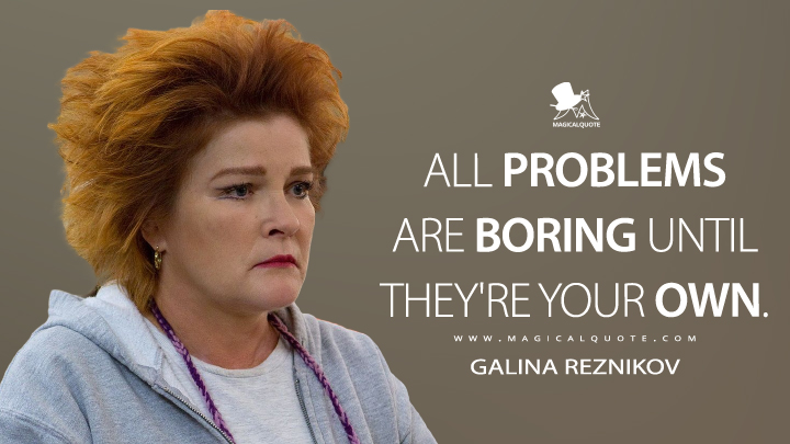 All problems are boring until they're your own. - Galina Reznikov (Orange Is the New Black Quotes)