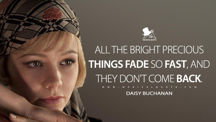 All the bright precious things fade so fast, and they don't come back. - Daisy Buchanan (The Great Gatsby Quotes)