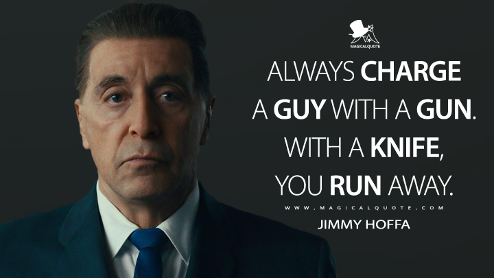 Always charge a guy with a gun. With a knife, you run away. - Jimmy Hoffa (The Irishman Quotes)