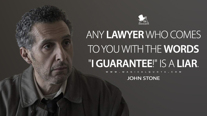 "Any lawyer who comes to you with the words ""I guarantee!"" is a liar. - John Stone (The Night Of Quotes)"