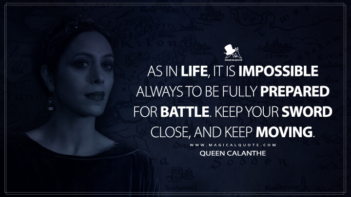 As in life, it is impossible always to be fully prepared for battle. Keep your sword close, and keep moving. - Queen Calanthe (The Witcher Quotes)