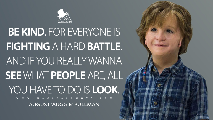 Be kind, for everyone is fighting a hard battle. And if you really wanna see what people are, all you have to do is look. - August 'Auggie' Pullman (Wonder Quotes)