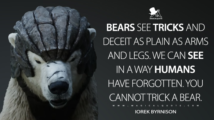 Bears see tricks and deceit as plain as arms and legs. We can see in a way humans have forgotten. You cannot trick a bear. - Iorek Byrnison (His Dark Materials Quotes)