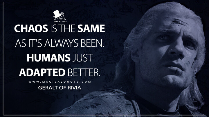 Chaos is the same as it's always been. Humans just adapted better. - Geralt of Rivia (The Witcher Quotes)