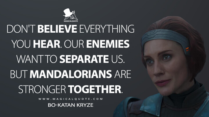 Don't believe everything you hear. Our enemies want to separate us. But Mandalorians are stronger together. - Bo-Katan Kryze (The Mandalorian Quotes)