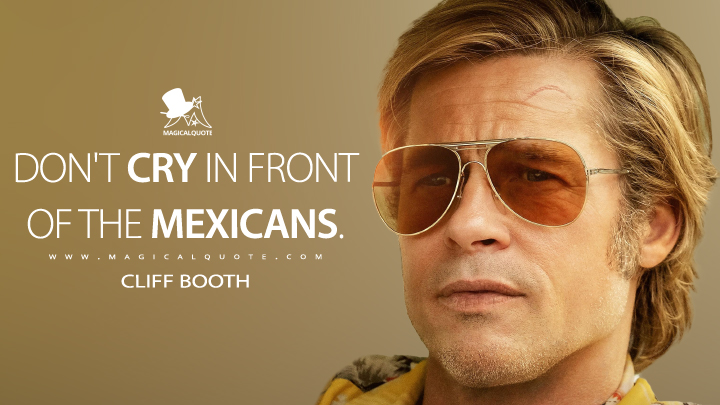 Don't cry in front of the Mexicans. - Cliff Booth (Once Upon a Time ... in Hollywood Quotes)