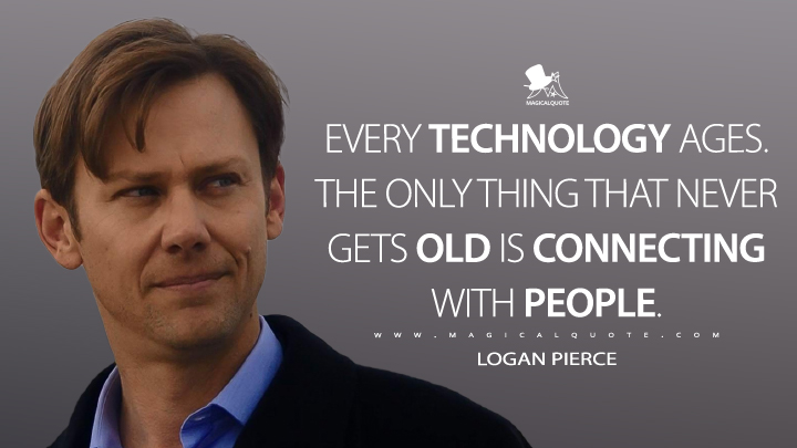 Every technology ages. The only thing that never gets old is connecting with people. - Logan Pierce (Person of Interest Quotes)