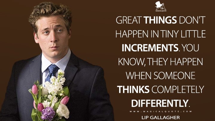 Great things don't happen in tiny little increments. You know, they happen when someone thinks completely differently. - Lip Gallagher (Shameless Quotes)