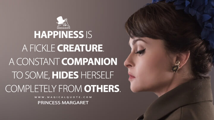 Happiness is a fickle creature. A constant companion to some, hides herself completely from others. - Princess Margaret (The Crown Quotes)