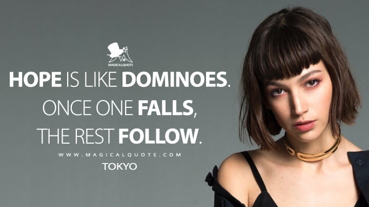 Hope is like dominoes. Once one falls, the rest follow. - Tokyo (Money Heist Quotes)