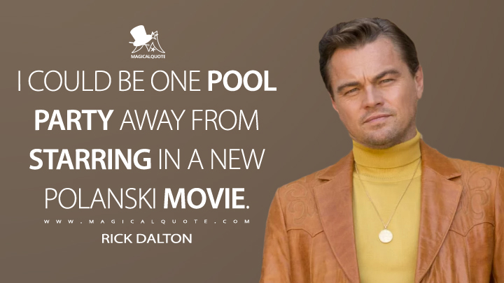 I could be one pool party away from starring in a new Polanski movie. - Rick Dalton (Once Upon a Time ... in Hollywood Quotes)