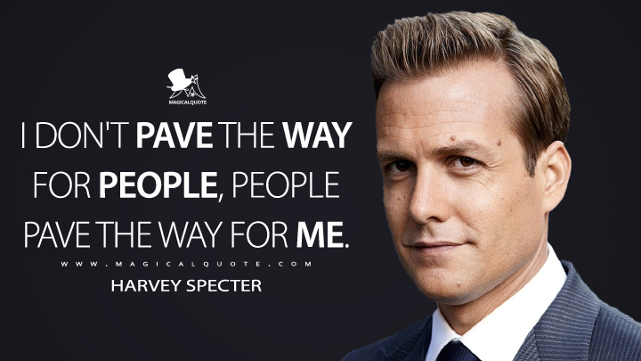I don't pave the way for people, people pave the way for me. - Harvey Specter (Suits Quotes)