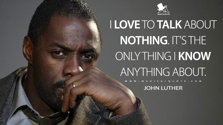 I love to talk about nothing. It's the only thing I know anything about. - John Luther (Luther Quotes)