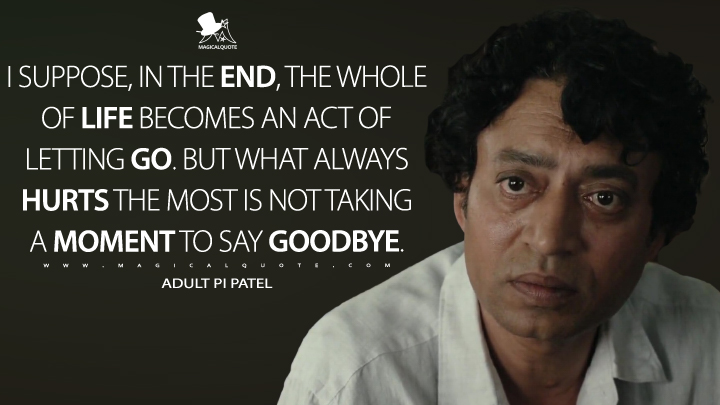 I suppose, in the end, the whole of life becomes an act of letting go. But what always hurts the most is not taking a moment to say goodbye. - Adult Pi Patel (Life of Pi Quotes)