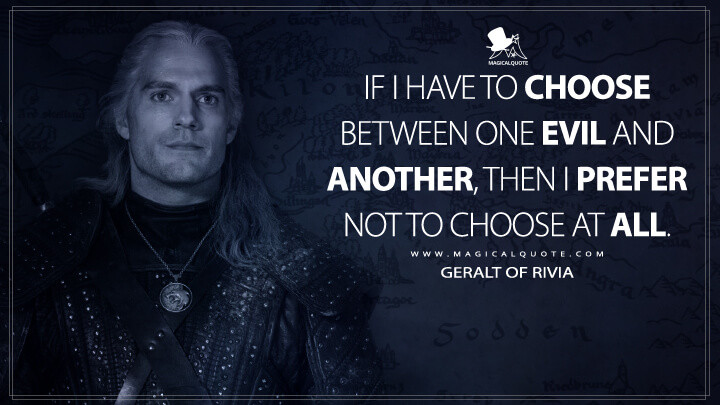If I have to choose between one evil and another, then I prefer not to choose at all. - Geralt of Rivia (The Witcher Quotes)