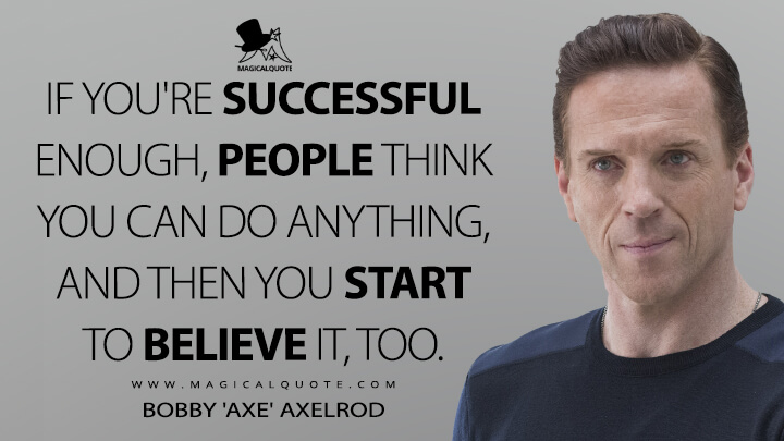 If you're successful enough, people think you can do anything, and then you start to believe it, too. - Bobby 'Axe' Axelrod (Billions Quotes)