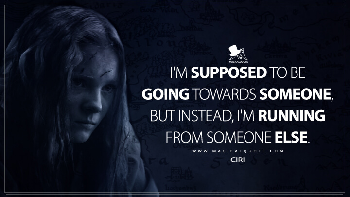 I'm supposed to be going towards someone, but instead, I'm running from someone else. - Ciri (The Witcher Quotes)