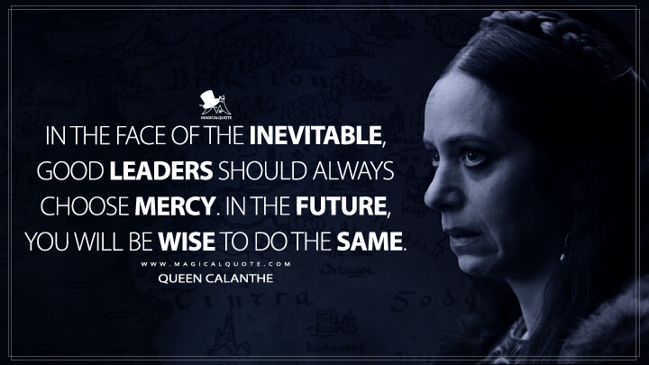 In the face of the inevitable, good leaders should always choose mercy. In the future, you will be wise to do the same. - Queen Calanthe (The Witcher Quotes)