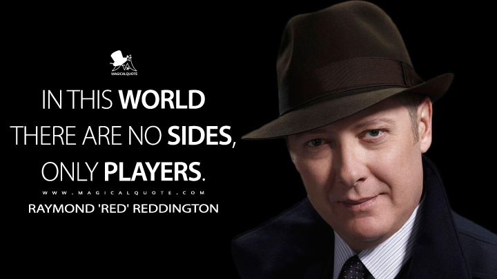 In this world there are no sides, only players. - Raymond 'Red' Reddington (The Blacklist Quotes)