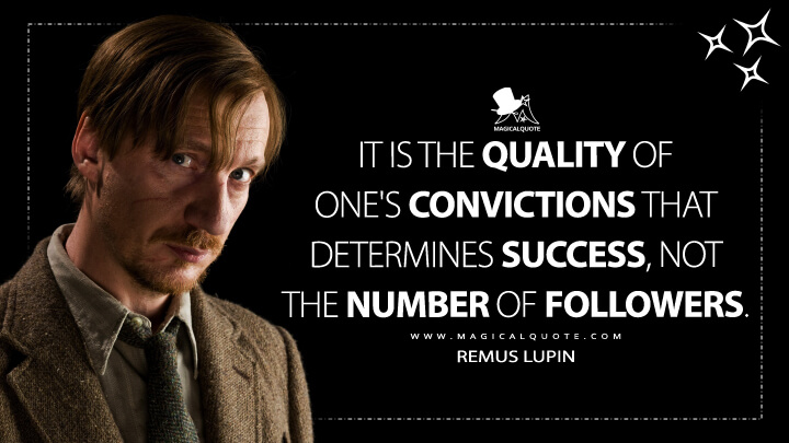 It is the quality of one's convictions that determine success, not the number of followers. - Remus Lupin (Harry Potter and the Deathly Hallows: Part 2 Quotes)