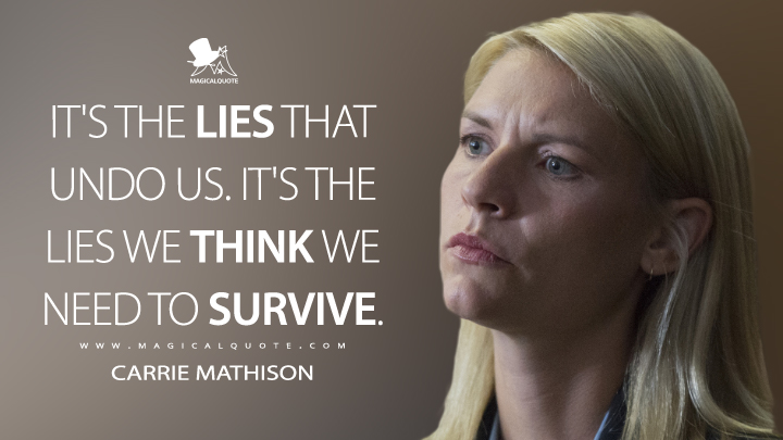 It's the lies that undo us. It's the lies we think we need to survive. - Carrie Mathison (Homeland Quotes)