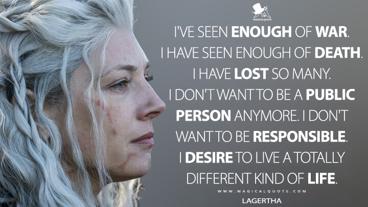 I've seen enough of war. I have seen enough of death. I have lost so many. I don't want to be a public person anymore. I don't want to be responsible. I desire to live a totally different kind of life. - Lagertha (Vikings Quotes)