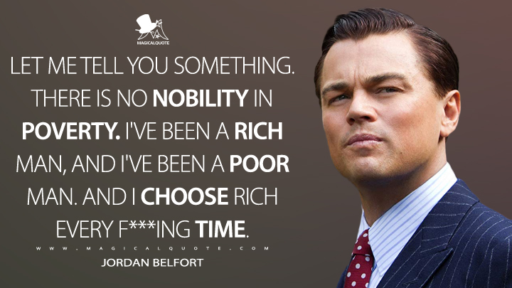 Let me tell you something. There is no nobility in poverty. I've been a rich man, and I've been a poor man. And I choose rich every f***ing time. - Jordan Belfort (The Wolf of Wall Street Quotes)