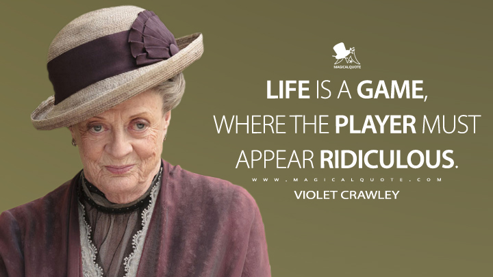 Life is a game, where the player must appear ridiculous. - Violet Crawley (Downton Abbey Quotes)