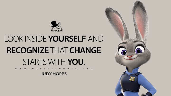 Look inside yourself and recognize that change starts with you. - Judy Hopps (Zootopia Quotes)